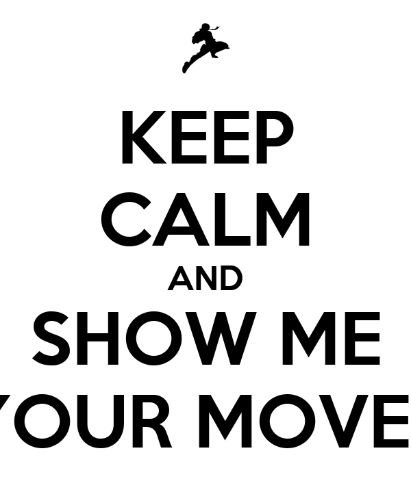 KEEP CALM AND SHOW ME YOUR MOVES