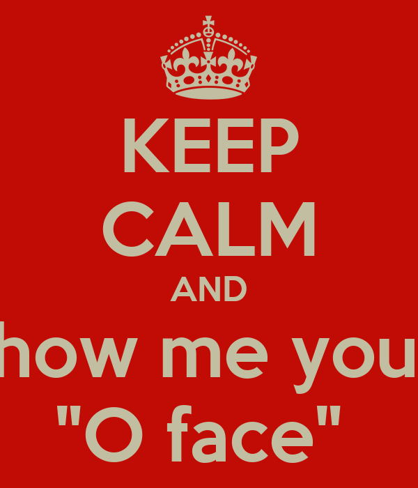 "KEEP CALM AND Show me your  ""O face"""
