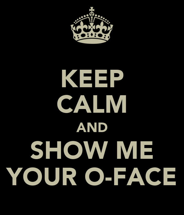 KEEP CALM AND SHOW ME YOUR O-FACE