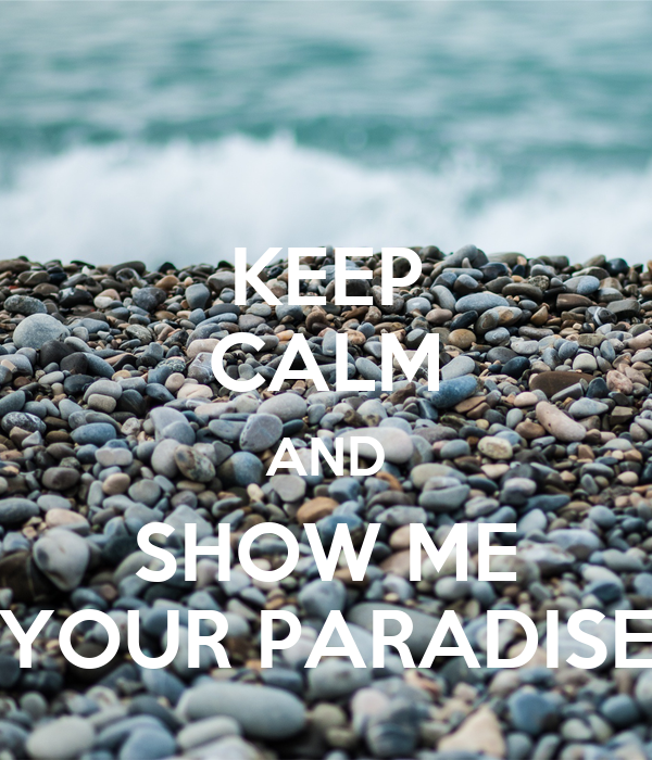 KEEP CALM AND SHOW ME YOUR PARADISE