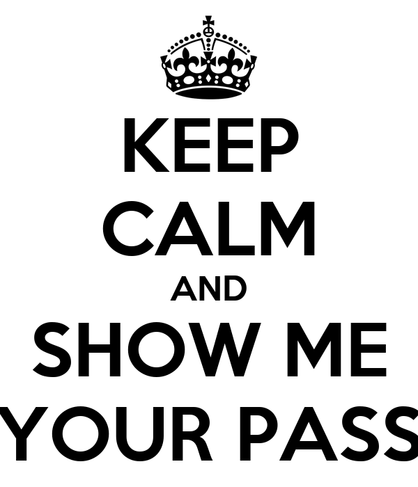 KEEP CALM AND SHOW ME YOUR PASS