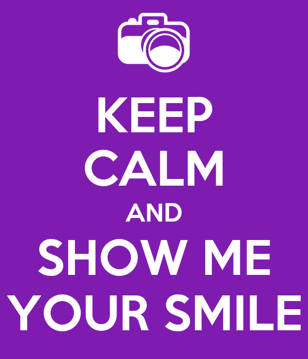 KEEP CALM AND SHOW ME YOUR SMILE