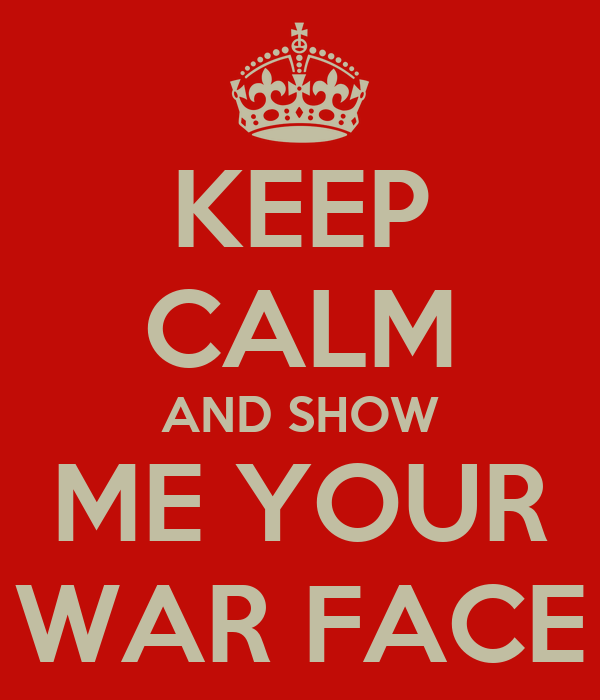 KEEP CALM AND SHOW ME YOUR WAR FACE
