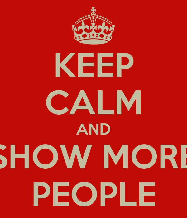 KEEP CALM AND SHOW MORE PEOPLE