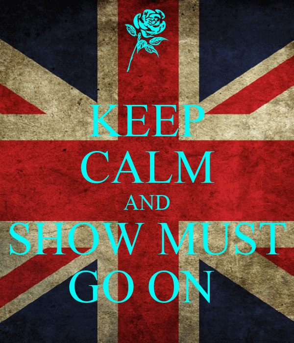 KEEP CALM AND SHOW MUST GO ON
