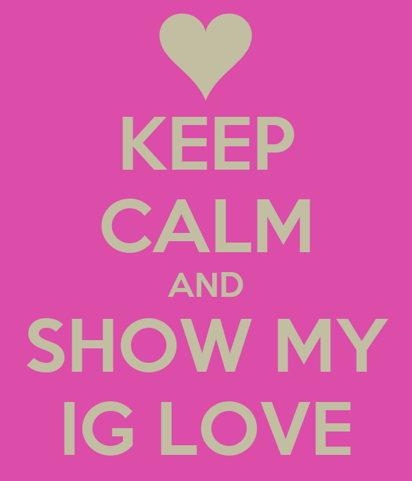 KEEP CALM AND SHOW MY IG LOVE