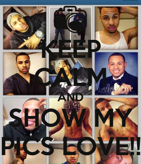 KEEP CALM AND SHOW MY PICS LOVE!!