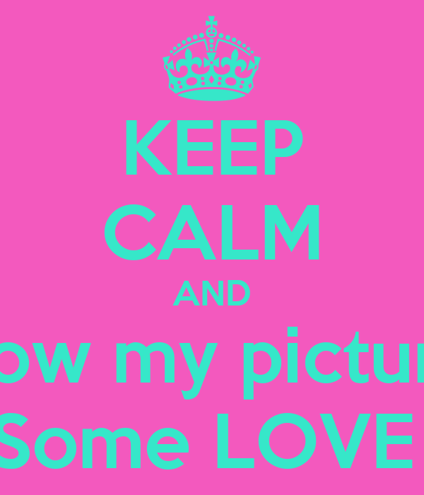 KEEP CALM AND Show my pictures Some LOVE