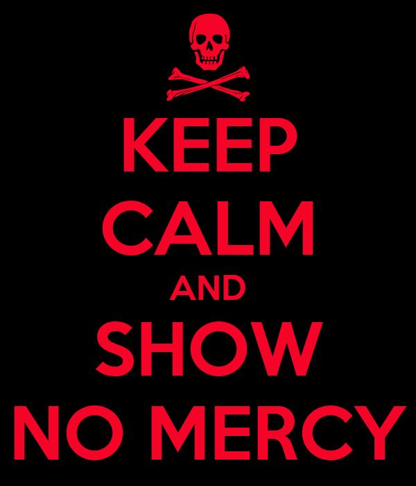 KEEP CALM AND SHOW NO MERCY