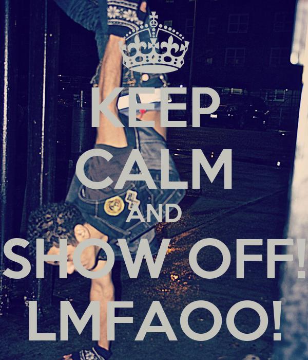 KEEP CALM AND SHOW OFF! LMFAOO!