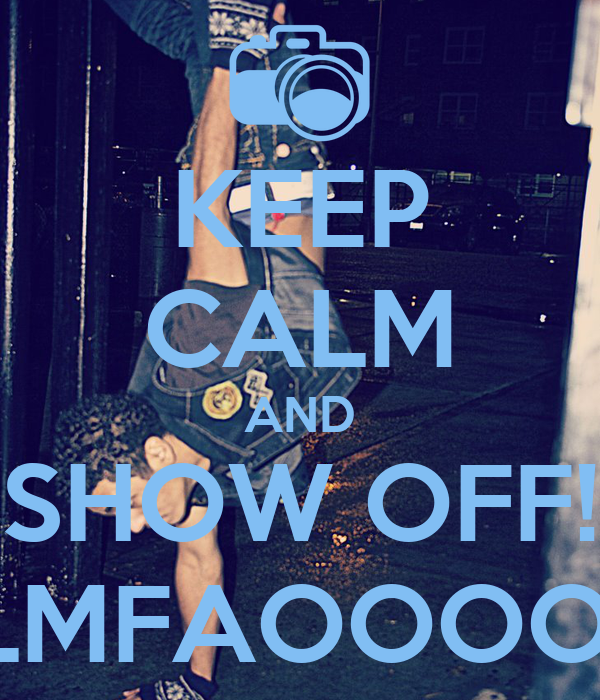 KEEP CALM AND SHOW OFF! LMFAOOOO!