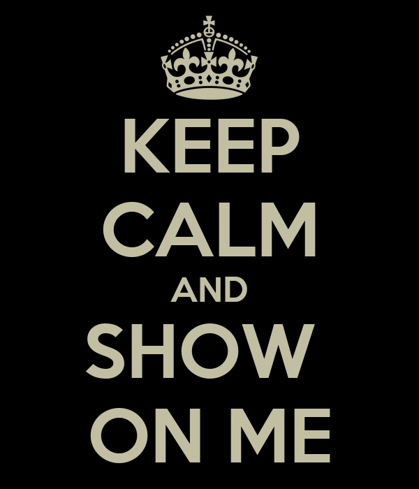 KEEP CALM AND SHOW  ON ME