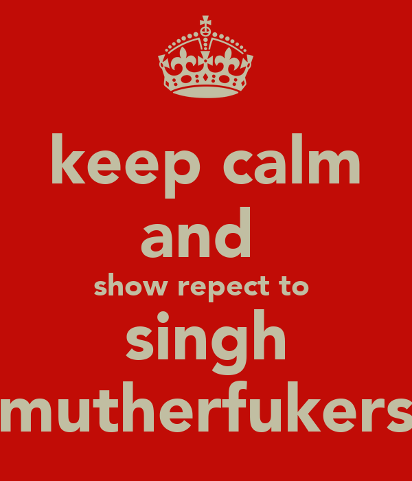 keep calm and  show repect to  singh mutherfukers