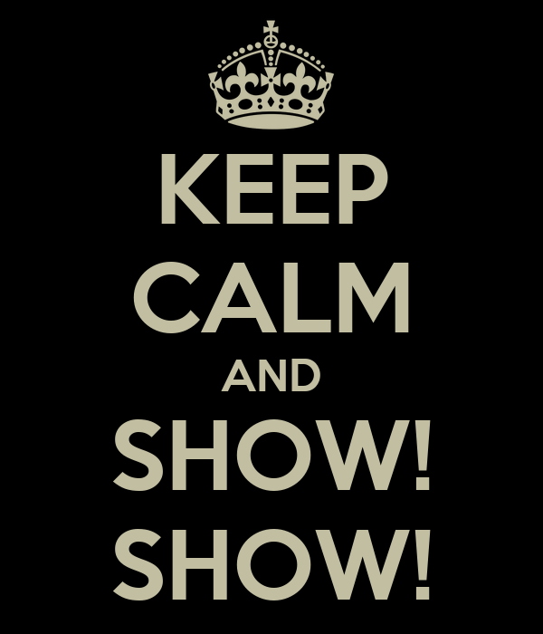 KEEP CALM AND   SHOW!   SHOW!