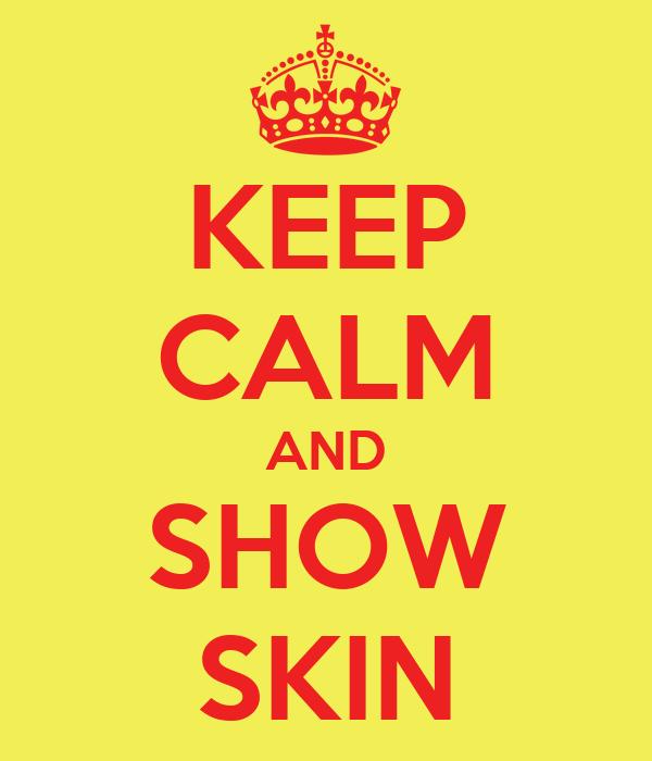 KEEP CALM AND SHOW SKIN