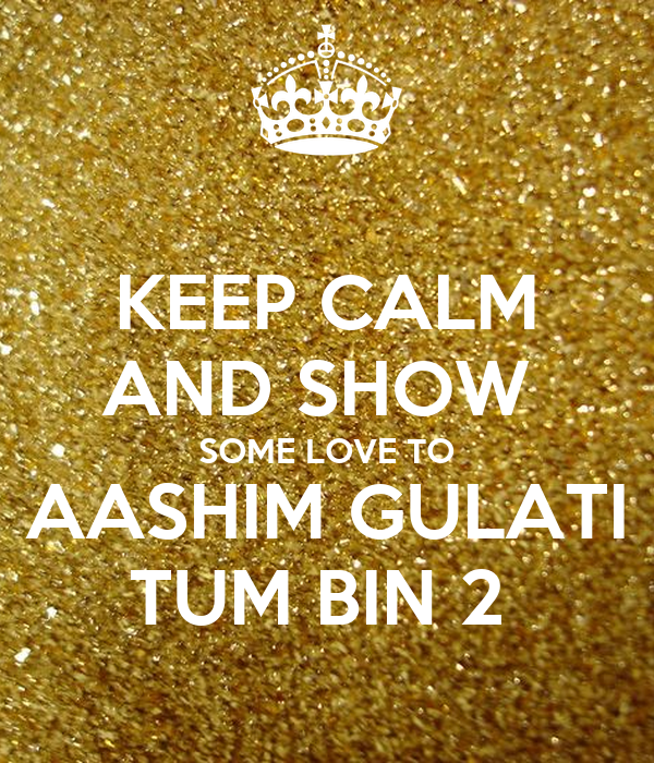 KEEP CALM AND SHOW  SOME LOVE TO AASHIM GULATI TUM BIN 2