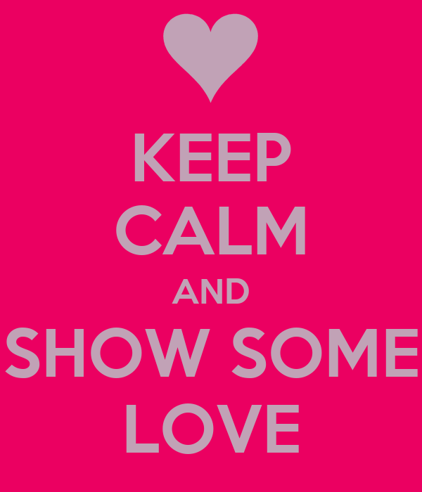 KEEP CALM AND SHOW SOME LOVE