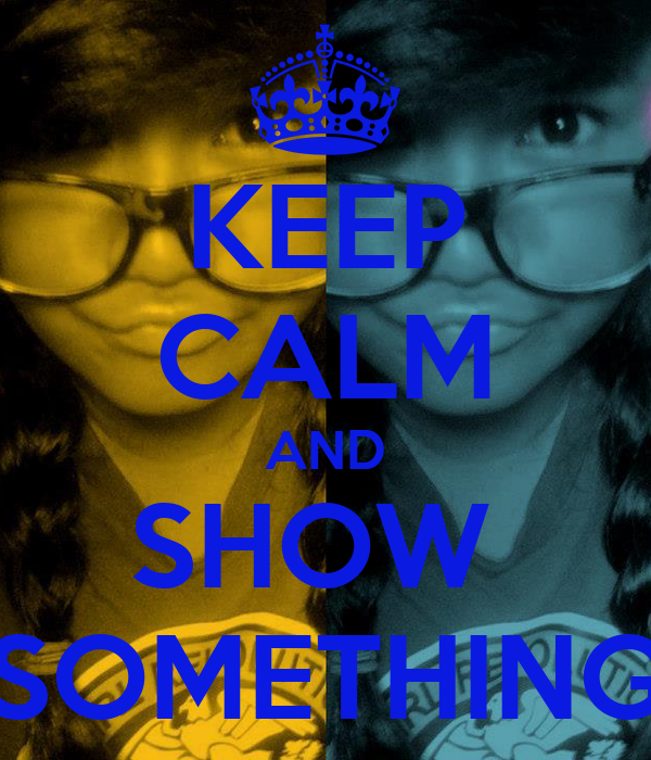 KEEP CALM AND SHOW  SOMETHING