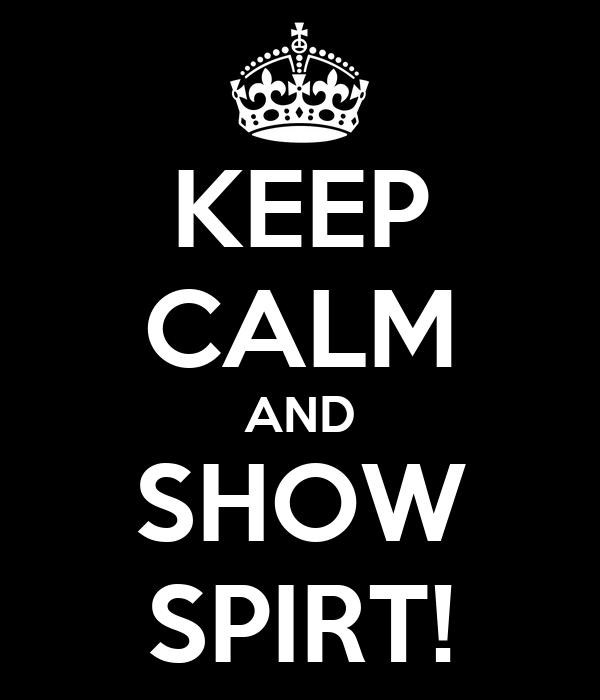 KEEP CALM AND SHOW SPIRT!