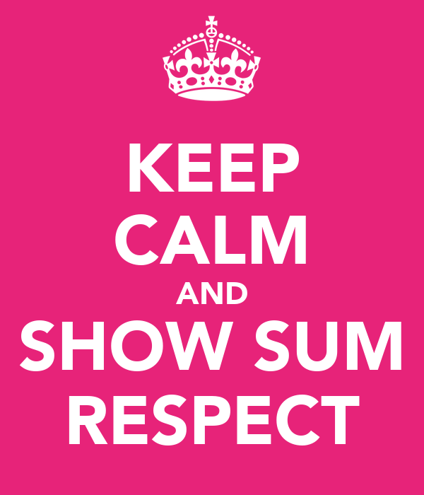 KEEP CALM AND SHOW SUM RESPECT