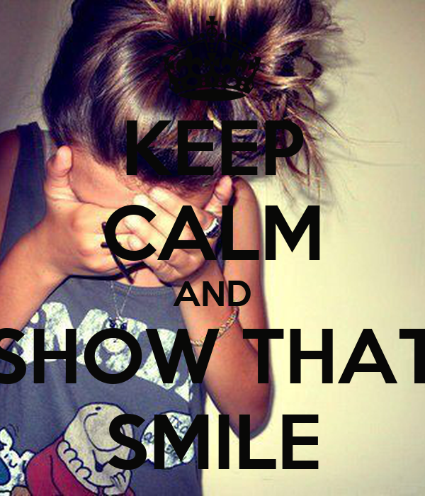 KEEP CALM AND SHOW THAT SMILE