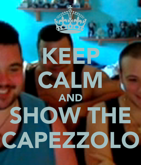 KEEP CALM AND SHOW THE CAPEZZOLO