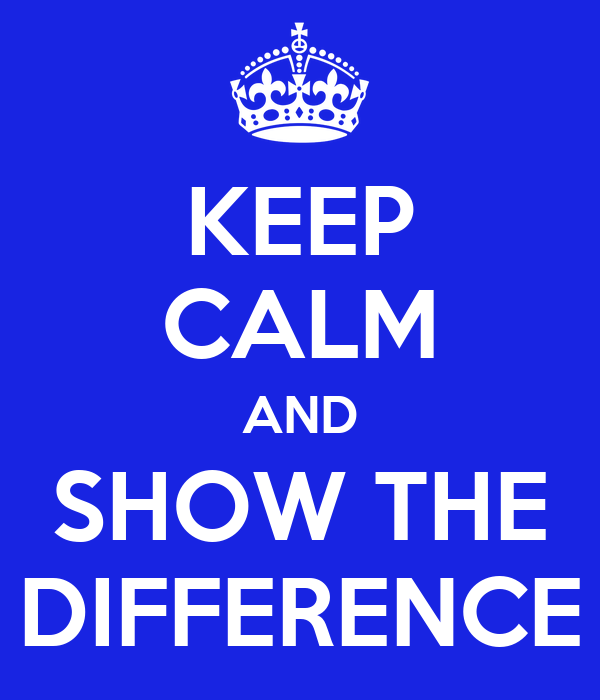 KEEP CALM AND SHOW THE DIFFERENCE