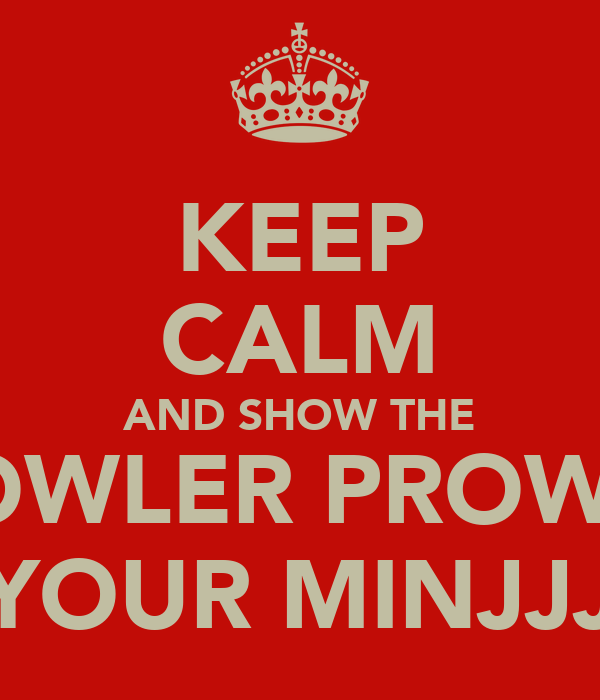 KEEP CALM AND SHOW THE GROWLER PROWLER YOUR MINJJJ