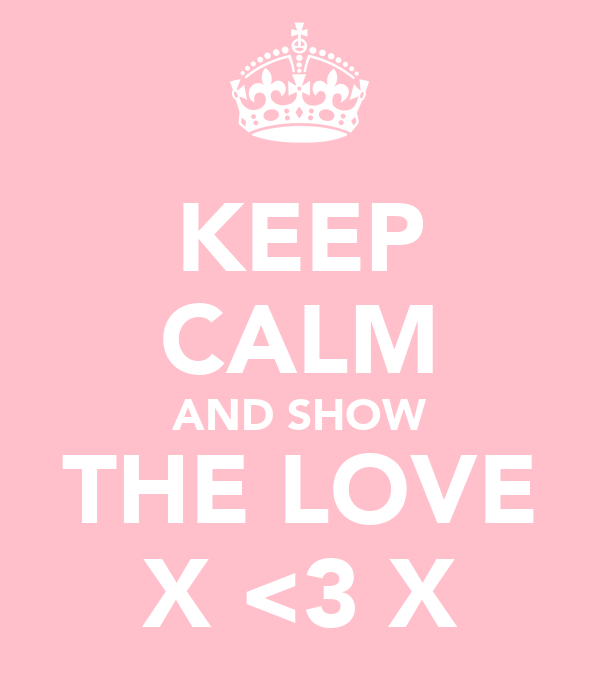 KEEP CALM AND SHOW THE LOVE X <3 X