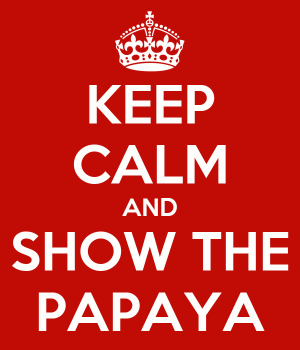 KEEP CALM AND SHOW THE PAPAYA