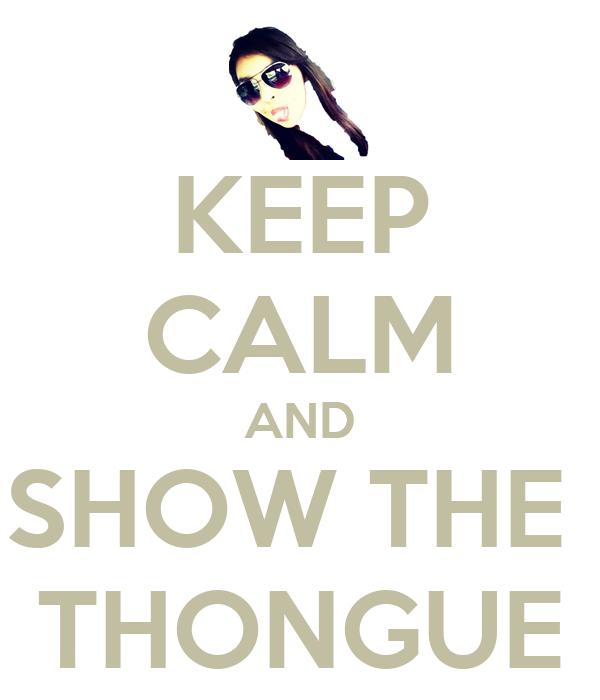 KEEP CALM AND SHOW THE  THONGUE