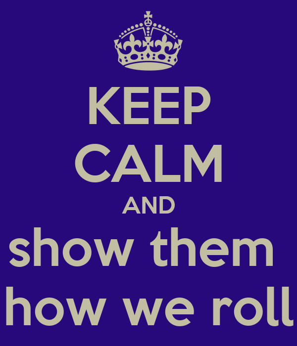 KEEP CALM AND show them  how we roll
