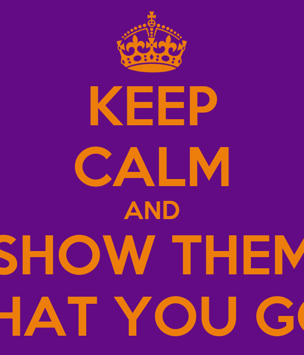KEEP CALM AND SHOW THEM WHAT YOU GOT
