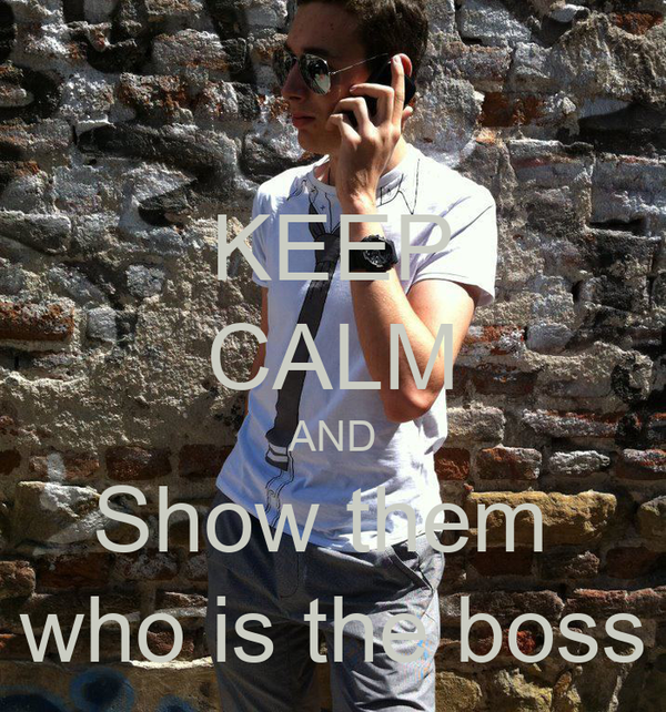 KEEP CALM AND Show them  who is the boss