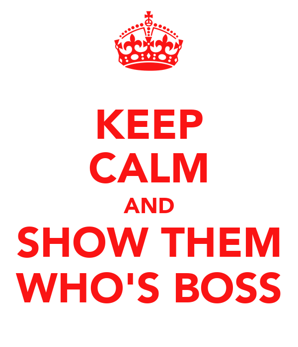 KEEP CALM AND SHOW THEM WHO'S BOSS
