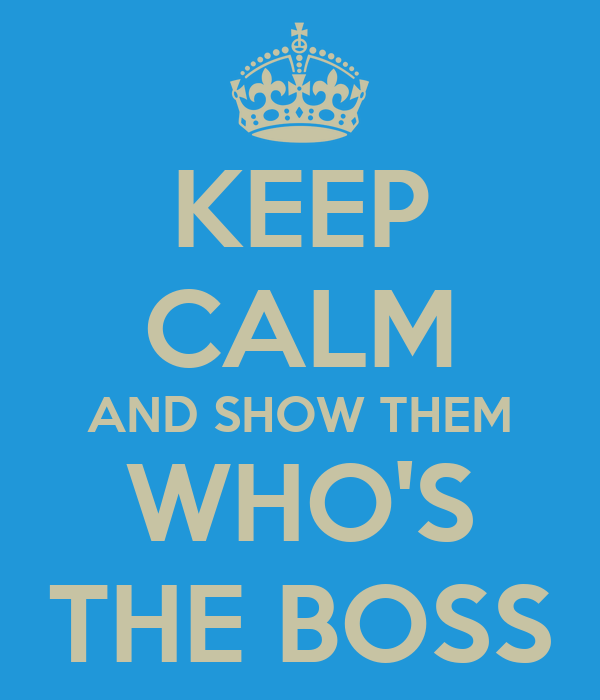 KEEP CALM AND SHOW THEM WHO'S THE BOSS