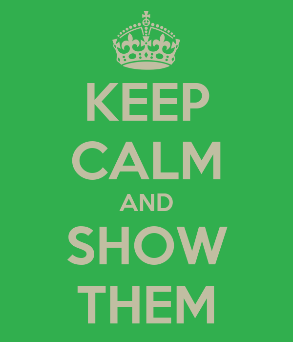 KEEP CALM AND SHOW THEM