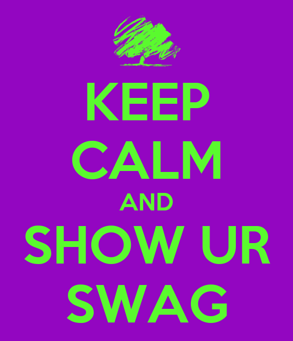 KEEP CALM AND SHOW UR SWAG