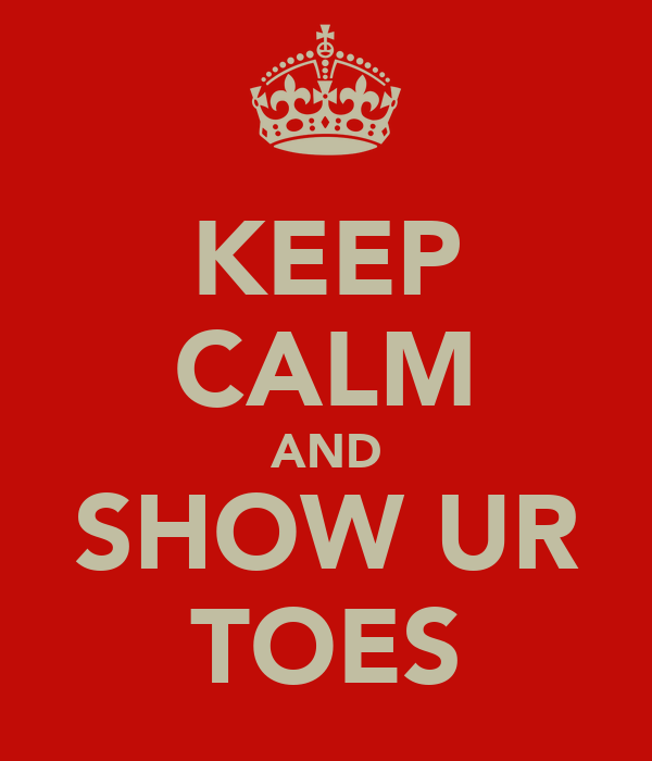 KEEP CALM AND SHOW UR TOES