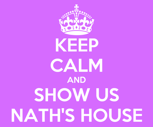 KEEP CALM AND SHOW US NATH'S HOUSE