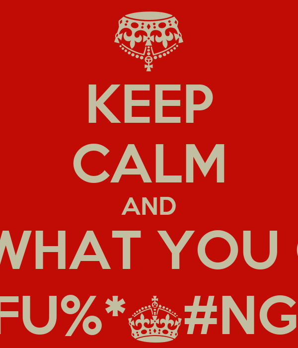 KEEP CALM AND SHOW US WHAT YOU GOT WHEN THE MOTHERFU%*^#NG BEAT DROPS