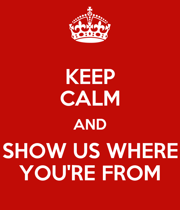 KEEP CALM AND SHOW US WHERE YOU'RE FROM