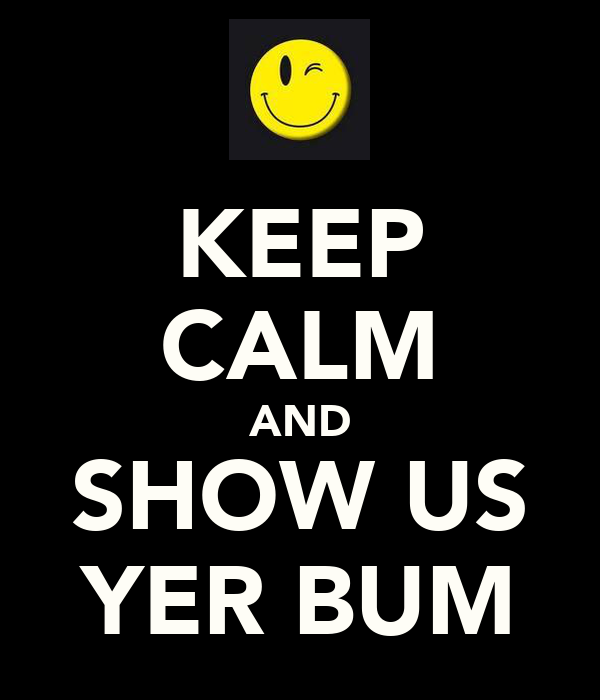 KEEP CALM AND SHOW US YER BUM