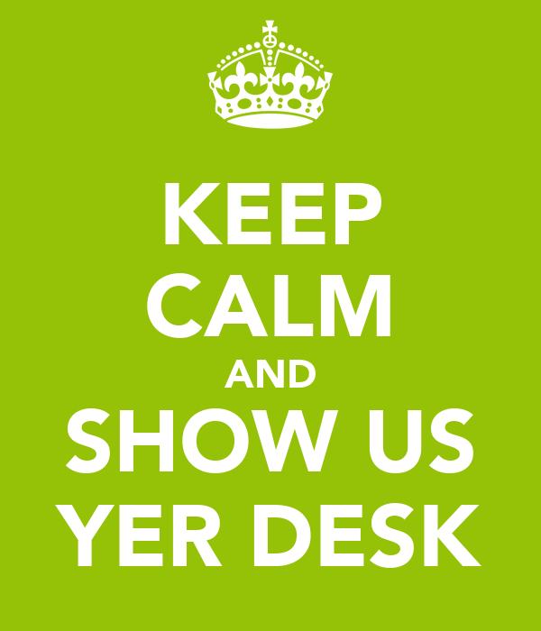 KEEP CALM AND SHOW US YER DESK