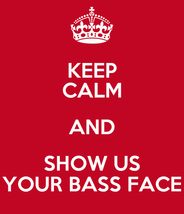 KEEP CALM AND SHOW US YOUR BASS FACE