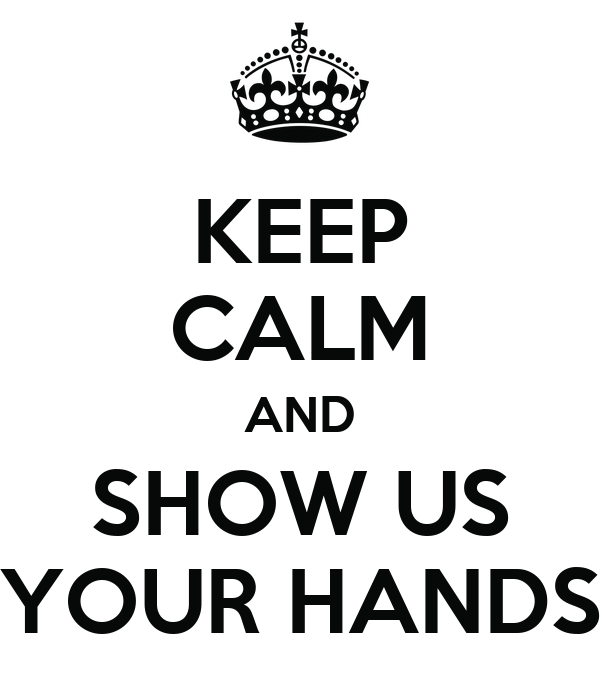 KEEP CALM AND SHOW US YOUR HANDS