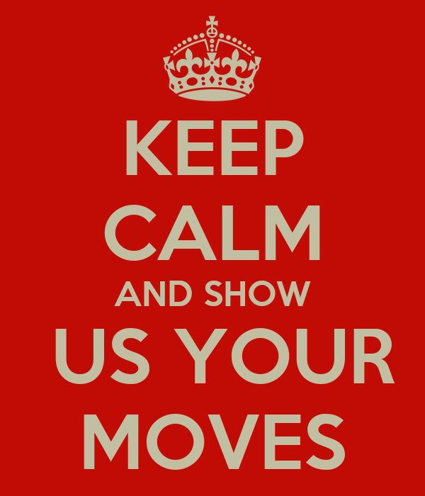 KEEP CALM AND SHOW  US YOUR MOVES