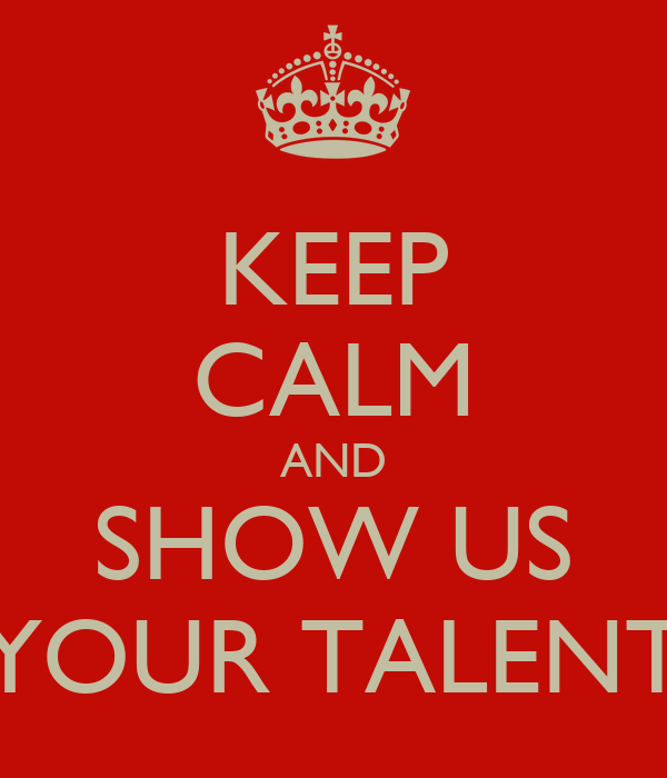 KEEP CALM AND SHOW US YOUR TALENT