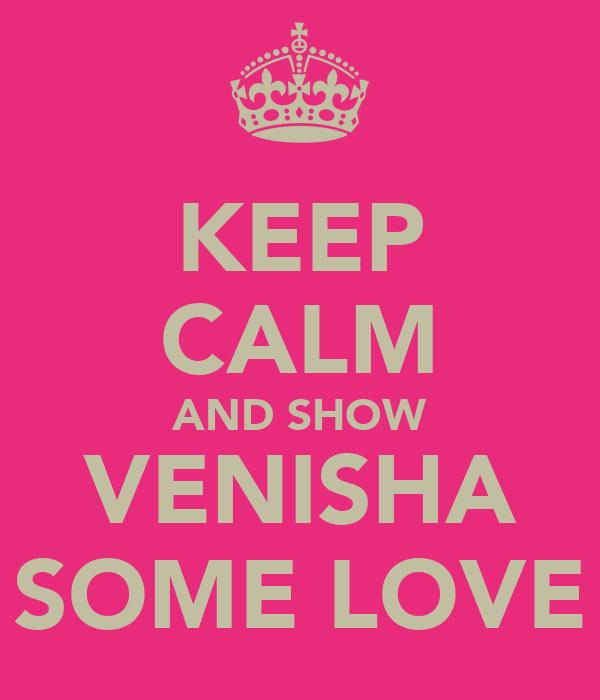KEEP CALM AND SHOW VENISHA SOME LOVE