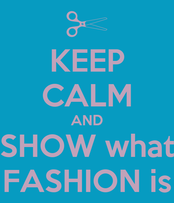 KEEP CALM AND SHOW what FASHION is